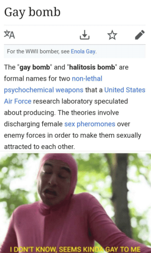 "Sex, Air Force, and United: Gay bomb  ŽA  For the WWII bomber, see Enola Gay.  II  The ""gay bomb"" and ""halitosis bomb"" are  formal names for two non-lethal  psychochemical weapons that a United States  Air Force research laboratory speculated  about producing. The theories involve  discharging female sex pheromones over  enemy forces in order to make them sexually  attracted to each other  I DON'T KNOW, SEEMS KINDA GAY TO ME This is what the military is gonna use on us if we raid Area 51"
