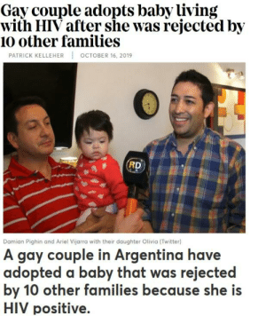 Good humans: Gay couple adopts baby living  with HIV after she was rejected by  10 other families  OCTOBER 16, 2019  PATRICK KELLEHER  RD  Damian Pighin and Ariel Vijarra with their daughter Olivia (Twitter)  A gay couple in Argentina have  adopted a baby that was rejected  by 10 other families because she is  HIV positive. Good humans