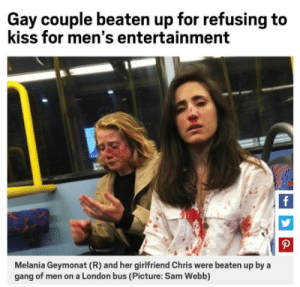 """England, Facebook, and Friends: Gay couple beaten up for refusing to  kiss for men's entertainment  f  P  Melania Geymonat (R) and her girlfriend Chris were beaten up by a  gang of men on a London bus (Picture: Sam Webb) concentrated-sunshine: yayfeminism:   A gay couple in London were beaten by a gang of men, after refusing to kiss. One of the women, Melania Getmonat wrote this on facebook: """"Last Wednesday, I had a date with Chris. We got on the Night Bus, heading for her place in Camden Town, climbed upstairs and took the front seats. We must have kissed or something because these guys came after us. I don't remember if they were already there or if they got on after us. There were at least four of them. They started behaving like hooligans, demanding that we kissed so they could enjoy watching, calling us 'lesbians' and describing sexual positions. I don't remember the whole episode, but the word 'scissors' stuck in my mind. It was only them and us there. In an attempt to calm things down, I started making jokes. I thought this might make them go away. Chris even pretended she was sick, but they kept on harassing us, throwing us coins and becoming more enthusiastic about it. The next thing I know is that Chris is in the middle of the bus fighting with them. On an impulse, I went over there only to find her face bleeding and three of them beating her up. The next thing I know is I'm being punched. I got dizzy at the sight of my blood and fell back. I don't remember whether or not I lost consciousness. Suddenly the bus had stopped, the police were there and I was bleeding all over. Our stuff was stolen as well. I don't know yet if my nose is broken, and I haven't been able to go back to work, but what upsets me the most is that VIOLENCE HAS BECOME A COMMON THING, that sometimes it's necessary to see a woman bleeding after having been punched to feel some kind of impact. I'm tired of being taken as a SEXUAL OBJECT, of finding out that these situations are usual, of """