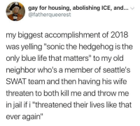 "Sonic the Hedgehog: gay for housing, abolishing ICE, and...  @fatherqueerest  my biggest accomplishment of 2018  was yelling ""sonic the hedgehog is the  only blue life that matters"" to my old  neighbor who's a member of seattle's  SWAT team and then having his wife  threaten to both kill me and throw me  in jail if i ""threatened their lives like that  ever again"""
