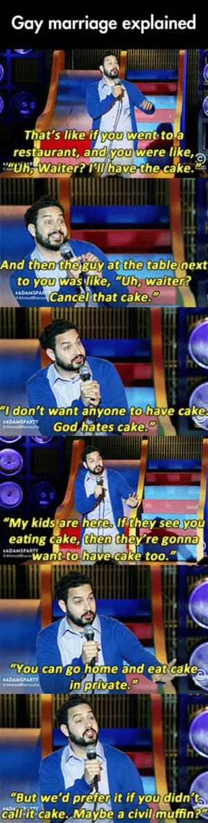 "God, Marriage, and Meme: Gay marriage explained  hat's like ifYOu went toa  restaurant, anoVOUwere like  e.  at the  And then theguy  table next  to you was like, Uh, waiter?  ADAEDACancel that cake.""  don t want anyone to have cake  ADAMSPARTY  God hates cake.  ""My kids are here lf they see you  eating cake, then they re gonna  want tohave cake too.""  ADAMSPARTY  You can go home and eat cake  in private.""  ""But we'd préfer it if you didnit  call-it-cake..Maybe a civilimuffinPZ daily-meme:Explaining Gay Marriage."