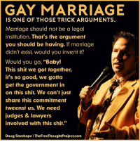 """💭 So true, think about it. 💭🤔🤔🤔💭 DougStanhope Join Us: @TheFreeThoughtProject 💭 TheFreeThoughtProject 💭 LIKE our Facebook page & Visit our website for more News and Information. Link in Bio... 💭 www.TheFreeThoughtProject.com: GAY MARRIAGE  IS ONE OF THOSE TRICK ARGUMENTS.  Marriage should not be a legoal  institution. That's the argument  you should be having. If marriage  didn't exist, would you invent if?  Would you go, """"Baby!  This shit we got together,  it's so good, we gotta  get the government in  on this shit. We can't just  share this commitment  tweenst us. We need  judges & lawyers  involved with this shit.""""  Doug Stanhope I TheFreeThoughtProject.com 💭 So true, think about it. 💭🤔🤔🤔💭 DougStanhope Join Us: @TheFreeThoughtProject 💭 TheFreeThoughtProject 💭 LIKE our Facebook page & Visit our website for more News and Information. Link in Bio... 💭 www.TheFreeThoughtProject.com"""