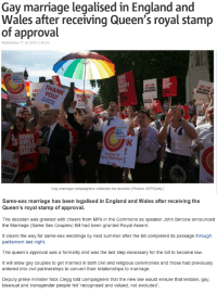 youknowyourebritishwhen:  It's now 100% official and law! : Gay marriage legalised in England and  Wales after receiving Queen's royal stamp  of approval  Wednesday 17 Jul 2013 3:39 pm   Gay  Men's  THANK  SAY I DO  TO EQUAL  TO EQUAL  SAY  st YOU!  ging for TO  Marria  to tou l  Men's  SOME  GIRLS  MARR  GIRLS  GET  IK  Singing for  Equal Marriage3  Gay mariage campaigners celebrate the decision (Picture: AFP/Gety)   Same-sex marriage has been legalised in England and Wales after receiving the  Queen's royal stamp of approval.  The decision was greeted with cheers from MPs in the Commons as speaker John Bercow announced  the Marriage (Same Sex Couples) Bill had been granted Royal Assent.  It clears the way for same-sex weddings by next summer after the bill completed its passage through  parliament last night.  The queen's approval was a formality and was the last step necessary for the bill to become law.  It will allow gay couples to get married in both civil and religious ceremonies and those had previously  entered into civil partnerships to convert their relationships to marriage.  Deputy prime minister Nick Clegg told campaigners that the new law would ensure that lesbian, gay,  bisexual and transgender people felt recognised and valued, not excluded youknowyourebritishwhen:  It's now 100% official and law!