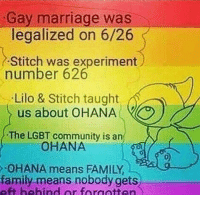 Aheago: Gay marriage was  legalized on 6/26  was experiment  number 626  Lilo & Stitch taught  us about OHANA  The LGBT community is an  OHANA  OHANA means FAMILY  family means nobody gets
