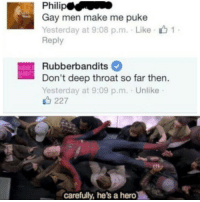 Deep Throat, Memes, and Http: Gay men make me puke  Yesterday at 9:08 p.m. Like  Reply  Rubberbandits  Don't deep throat so far then  Yesterday at 9:09 p.m. . Unlike  UBBE  ANDIT  227  carefully, he's a hero Its okay to cry Philip via /r/memes http://bit.ly/2G2fa5r