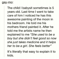 """It's literally that easy! 💯❤️👏🏾 transisbeautiful transgenderrights lgbtqrights: gay-mo:  The child I babysit sometimes is 5  years old. Last time l went to take  care of him I noticed he has this  awesome painting of the moon in  his bedroom. He told me his  mothers friend painted it. After he  told me the artists name he then  explained to me """"She used to be a  boy but she didn't feel good so now  she just takes medicine and it helps  her to be a girl. She feels better""""  It's literally that easy to explain it to  kids. It's literally that easy! 💯❤️👏🏾 transisbeautiful transgenderrights lgbtqrights"""
