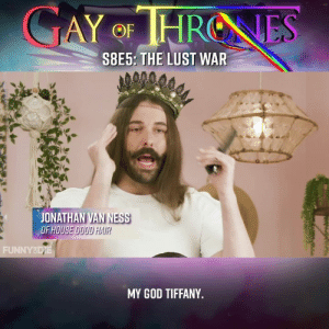 Dank, Game of Thrones, and God: GAY OF HRONES  S8E5: THE LUST WAR  JONATHAN VAN NESS  FHOUSE GOOD HAIR  MY GOD TIFFANY. Jonathan Van Ness loves three things: heating pads, Rosalía, and Game of Thrones. This week he is joined by the totally fabulous Tiffany Haddish.