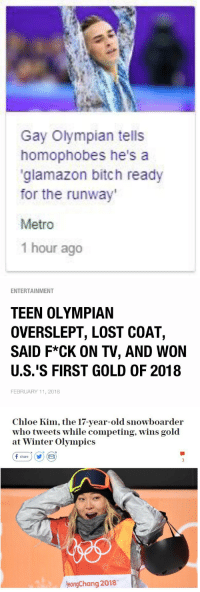 the father, the son, and the holy spirit https://t.co/l0RLtVvKoh: Gay Olympian tells  homophobes he's a  glamazon bitch ready  for the runway  Metro  1 hour ago   ENTERTAINMENT  TEEN OLYMPIAN  OVERSLEPT, LOST COAT,  SAID F*CK ON TV, AND WON  U.S.'S FIRST GOLD OF 2018  FEBRUARY 11, 2018   Chloe Kim, the 17-year-old snowboarder  who tweets while competing, wins gold  at Winter Olympics  f share ) (y) (  eongChang 2018 the father, the son, and the holy spirit https://t.co/l0RLtVvKoh