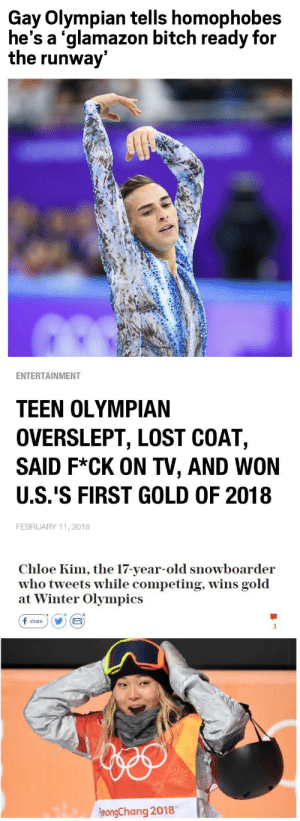 paulthebukkit:the father, the son, and the holy spirit: Gay Olympian tells homophobes  he's a 'glamazon bitch ready for  the runway   ENTERTAINMENT  TEEN OLYMPIAN  OVERSLEPT, LOST COAT,  SAID F*CK ON TV, AND WON  U.S.'S FIRST GOLD OF 2018  FEBRUARY 11, 2018   Chloe Kim, the 17-year-old snowboarder  who tweets while competing, wins gold  at Winter Olympics  f share) Y E  刁  eongChang 2018 paulthebukkit:the father, the son, and the holy spirit