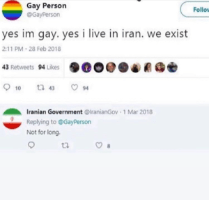 Iran gonna getcha: Gay Person  @GayPerson  Follov  yes im gay. yes i live in iran. we exist  2:11 PM - 28 Feb 2018  43 Retweets 94 Likes  O 10  O 94  t7 43  Iranian Government @lranianGov  Replying to @GayPerson  1 Mar 2018  Not for long. Iran gonna getcha