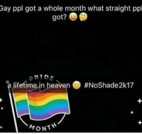 Heaven, Got, and Gay: Gay ppl got a whole month what straight ppl  got?  PRIDE  alifetime..n heaven@ #NoShade2k17  MONT