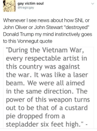 "Donald Trump, Driving, and God: gay victim soul  @tragicgay  Whenever I see news about how SNL or  John Oliver or John Stewart ""destroyed""  Donald Trump my mind instinctively goes  to this Vonnegut quote  ""During the Vietnam War,  every respectable artist in  this country was against  the war. It was like a laser  beam. We were all aimed  in the same direction. The  power of this weapon turns  out to be that of a custard  pie dropped from a  stepladder six feet high."" - feathersescapism:  Every time I see this quote I realize how poor even very smart people are at looking at the long game and at assessing these things in context.  One of my favourite illustrations of this was in a First Aid class. The instructor was a working paramedic. He asked, ""Who here knows the stats on CPR? What percentage of people are saved by CPR outside a hospital?"" I happen to know but I'm trying not to be a TOTAL know it all in this class so I wait. And people guess 50% and he says, ""Lower,"" and 20% and so forth and eventually I sort of half put up my hand and I guess I had The Face because he eventually looked at me and said, ""You know, don't you."" ""My mom's a doc,"" I said. He gave me a ""so say it"" gesture and I said, ""Four to ten percent depending on your sources.""  Everyone else looked surprised and horrified.  And the paramedic said, ""We're gonna talk a bit about some details of those figures* but first I want to talk about just this: when do you do CPR?""  The class dutifully replies: when someone is unconscious, not breathing, and has no pulse.  ""What do we call someone who is unconscious, not breathing, and has no pulse?"" The class tries to figure out what the trick question is so I jump over the long pause and say, ""A corpse."" ""Right,"" says the paramedic. ""Someone who isn't breathing and has no heartbeat is dead. So what I'm telling you is that with this technique you have a 4-10% chance of raising the dead."" So no, artists did not stop the Vietnam War from happening with the sheer Power of Art. The forces driving that military intervention were huge, had generations of momentum and are actually pretty damn complicated.  But if you think the mass rejection of the war was as meaningless as a soufflé - well.  Try sitting here for ten seconds and imagining where we'd be if the entire intellectual and artistic drive of the culture had been FOR the war. If everyone thought it was a GREAT IDEA.  What the whole world would look like.  Four-to-ten percent means that ninety to ninety-six percent of the time - more than nine times out of ten - CPR will do nothing, but that one time you'll be in the company of someone worshipped as an incarnate god.  If you think the artists and performers attacking and showing up people like Donald Trump is meaningless try imagining a version of the world wherein they weren't there.   (*if you're curious: those stats count EVERY reported case of CPR, while the effectiveness of it is extremely time-related. With those who have had continuous CPR from the SECOND they went down, the number is actually above 80%. It drops hugely every 30 seconds from then on. When you count ALL cases you count cases where the person has already been down several minutes but a bystander still starts CPR, which affects the stats)"