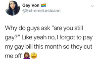 "Yeah, Ask, and Gay: Gay Von  @ExtremeLesbiann  Why do guys ask ""are you still  gay?"" Like yeah no, I forgot to pay  my gay bill this month so they cut  me off"