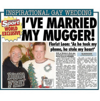 Avon, Crime, and Heroin: GAY WEDDING  WORLD  I'VE MARRIED  Florist Leon: 'As he took my  phone, he stole my heart'  ONE of Britain's first gay  By JUSTIN DUNN  marriages was between a  florist and his MUGGER.  on B  ngx Mickey  ick to  ke  le. Naid  the  the  violence, fig  from  the  first t  in Britain for the trinR hide the fact  I  who comes  rron  effect  after  nto  middle claNN  tion sa  hool may Neem  oiee for  among doze  N of cat  tying  al from  knot in  Rhtona  he pair met when  fferen  nnin  Avon found  d: After I waN mugged  of a  by Mickey  went hor  e.At Gant  r knife wielded  Ntreet robbel  nerangand  Miekey  nieknanti  myinnt  polegiKed  uson, 36, who ruins  We arranget  meet, and now look at us  1Mooms in north Lon  n, Nnid  ful  Inarried coul  N falni  n't  LOVE AT FIRST  Next on  ist for the  FRIGHT: Nom  that when  use, he STOLE my HEAERT  Mickey  nid:  want  ottweiler but Leon  Micke  a heroin  rowed  n pug. God knows  how we  benefits-N  o turned to crime at  for you  but that  nn early age THIS IS SO DUNNT