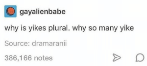 Plural: gayalienbabe  why is yikes plural. why so many yike  Source: dramaranii  386,166 notes