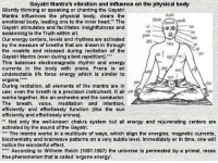 """biochemistries: Gayatri Mantra's vibration and influence on the physical body  Silently thinking or speaking or chanting the Gayatri  Aum  Mantra influences the physical body, clears the  bhuh  ohuvab swah  emotional body, leading one to the inner heart. The  Gayatri stimulates and facilitates insightfulness and  Vi  awakening to the Truth within all.  yana  Our energy centers, levels and rhythms are activated  bha  by the measure of breaths that are drawn in through  the nostrils and released during recitation of the  rgo)  Gayatri Mantra (even during silent repetition).  This balances electromagnetic rhythm and energy  currents in the body with prana. Prana  is an dby mal  undetectable life force energy which is similar to  sya  orgone.  pra  cho  During recitation, all elements of the mantra are in  use; even the breath is a precision instrument. It all yat ses  works together, like an orchestra and the conductor.  The breath, voice, meditation  and  intention,  efficiently and effortlessly function (like the sun  efficiently and effortlessly shines).  Not only the well-known chakra system but all energy and rejuvenating centers are  activated by the sound of the Gayatri  The mantra works in a multitude of ways, which align the energies, magnetic currents  biochemistry and brainwave patterns on a very subtle level. Immediately or in time, one will  notice the wonderful effect.  According to Wilhelm Reich (1897-1957) the universe is permeated by a primal, mass  free phenomenon that is called """"orgone energy."""