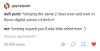 "Fucking, Singing, and Hearts: gaycaspian  daft punk: *singing the same 2 lines over and over in  those digital voices of theirs*  me: fucking superb you funky little robot men:)  Source: gaycaspiarn  35,403 notes <p>beep boop your little hearts out gentlemen :&rsquo;) via /r/wholesomememes <a href=""https://ift.tt/2HkaZPl"">https://ift.tt/2HkaZPl</a></p>"