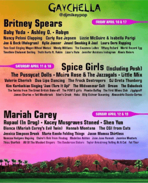 gay_irl: GAYCHELLA  @djmikeypop  Britney Spears  Baby Yoda Ashley 0. Robyn  & 17  FRIDAY APRIL 10  Nancy Pelosi Clapping Carly Rae Jepsen Lizzie McGuire & Isabella Parigi  Joe & Beck (Hologram) Kylie Jenner Jewel Smoking A Juul Laura Dern Rapping  Tess Scali Singing Wagon Wheel Watusi Wendy Williams The Countess LuAnn Tiffany Pollard World Record Egg  Timothée Chalamet Smiling Truth Hurts ft. Rakim Lizzo's Flute Jennifer Anistons Instagram Alexis Neiers  Spice Girls (Including Posh)  SATURDAY APRIL 11 & 18  The Pussycat Dolls Moira Rose & The Jazzagals Little Mix  Valerie Cherish Dua Lipa Dancing The Frock Destroyers DJ Greta Thunberg  Kim Kardashian Singing Jam (Turn It Upl' The Midsommar Cult Dream The Babadook  The Twinks from The Great British Bake-off The PEN15 girls Phoebe Buffay The First Wives Club Jigglypuff  James Charles + Tati Westbrook Eden's Crush Hoku Bily Eichner Sceaming Alex andria Ocasio-Cortez  Mariah Carey  SUNDAY APRIL 12 8 19  Rupaul (In Drag) • Kacey Musgraves Stoned Shen Yun  Bianca (Mariah Carey's Evil Twin) Hannah Montana The CGI from Cats  Jessica Simpson Drunk Marie Kondo Folding Things Jason Momoa Shirtless  Vanessa Hudgens Voguing Claire's Bob From Fleabag Madeline Ashton June June Hannah Jasmine Masters  Thicc Starfish All Of The Masked Singers The Sanderson Sisters Taylor Armstrong Yelling At A Cat Fat Thor gay_irl