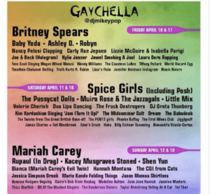 Gay🎤irl: GAYCHELLA  @djmikeypop  Britney Spears  FRIDAY APRIL 10 & 17  Baby Yoda Ashley 0. Robyn  Nancy Pelosi Clapping Carly Rae Jepsen Lizzie McGuire & Isabella Parigi  Joe & Beck (Hologram) Kylie Jenner Jewel Smoking A Juul Laura Dern Rapping  Tess Scali Singing Wagon Wheel Watusi Wendy Williams The Countess LuAnn Tiffany Pollard World Record Egg  Timothée Chalamet Smiling Truth Hurts ft. Rakim Lizze's Flute Jennifer Anistons Instagram Alexis Neiers  Spice Girls (nduding Posh)  SATURDAY APRIL 11 & 18  The Pussycat Dolls Moira Rose & The Jazzagals Little Mix  Valerie Cherish Dua Lipa Dancing The Frock Destroyers DJ Greta Thunberg  Kim Kardashian Singing Jam (Turn It Upl The Midsommar Cult Dream The Babadook  The Twinks from The Great British Bake-off The PEN15 girls Phoebe Buffay The First Wives Club Jigglypuff  James Charles +Tati Westbrook Eden's Crush Hoku Billy Eichner Sceaming Alexandria Ocasio-Cortez  Mariah Carey  Rupaul (In Drag) Kacey Musgraves Stoned  SUNDAY APRIL 12 & 19  Shen Yun  Bianca (Mariah Carey's Evil Twin) Hannah Montana The CGI from Cats  Jessica Simpson Drunk Marie Kondo Felding Things Jason Momoa Shirtless  Vanessa Hudgens Voguing Claire's Bob From Fleahag Madeline Ashton June June Hannah Jasmine Masters  Thicc Starfish All OF The Masked Singers The Sanderson Sisters Taylor Armstreng Yelling At A Cat Fat Thor Gay🎤irl