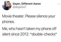 Phone, Taken, and Movie: Gayer, Different Aaron  @abgates7  Movie theater: Please silence your  phones.  Me, who hasn't taken my phone off  silent since 2012: *double-checks*