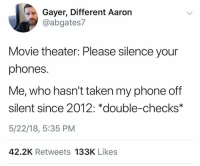 Phone, Taken, and Movie: Gayer, Different Aaron  @abgates7  Movie theater: Please silence your  phones.  Me, who hasn't taken my phone off  silent since 2012: *double-checks*  5/22/18, 5:35 PM  42.2K Retweets 133K Likes What kind of psycho has their phone on a ringer