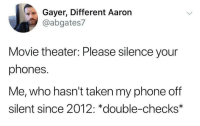 Phone, Taken, and Movie: Gayer, Different Aaron  @abgates7  Movie theater: Please silence your  phones.  Me, who hasn't taken my phone off  silent since 2012: *double-checks* Nobody calls me anyway