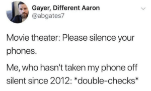 Be safe in theaters, kids by ChrissyTFQ MORE MEMES: Gayer, Different Aaron  @abgates7  Movie theater: Please silence your  phones.  Me, who hasn't taken my phone off  silent since 2012: *double-checks* Be safe in theaters, kids by ChrissyTFQ MORE MEMES