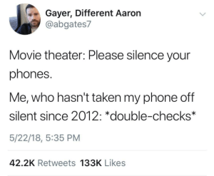 It might suddenly go off tho: Gayer, Different Aaron  @abgates7  Movie theater: Please silence your  phones.  Me, who hasn't taken my phone off  silent since 2012: *double-checks  5/22/18, 5:35 PM  42.2K Retweets 133K Likes It might suddenly go off tho