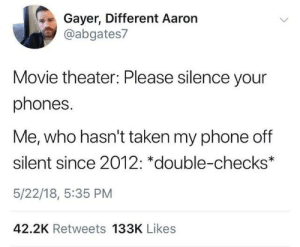 Movie Theater: Gayer, Different Aaron  @abgates7  Movie theater: Please silence your  phones.  Me, who hasn't taken my phone off  silent since 2012: *double-checks*  5/22/18, 5:35 PM  42.2K Retweets 133K Likes