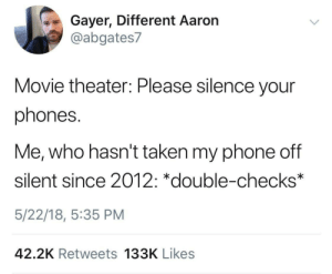 meirl: Gayer, Different Aaron  @abgates7  Movie theater: Please silence your  phones.  Me, who hasn't taken my phone off  silent since 2012: *double-checks*  5/22/18, 5:35 PM  42.2K Retweets 133K Likes meirl