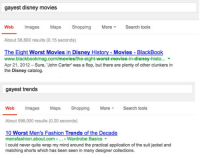 buzzfeedlgbt:  Google Search Equates Gayest With Worst : gayest disney movies  Web Images Maps Shopping MoreSearch tools  About 38,800 results (0.15 seconds)  Bckok  The Eight Worst Movies in Disney History - Movies - BlackBook  www.blackbookmag.com/movies/the-eight-worst-movies-in-disney-histo...  Apr 21, 2012- Sure, John Carter was a flop, but there are plenty of other clunkers in  the Disney catalog.  s a sea   gayest trends  Web Images Maps ShoppingMoreSearch tools  About 598,000 results (0.20 seconds)  10 Worst Men's Fashion Trends of the Decade  mensfashion.about.com.. Wardrobe Basics  I could never quite wrap my mind around the practical application of the suit jacket and  matching shorts which has been seen in many designer collections. buzzfeedlgbt:  Google Search Equates Gayest With Worst