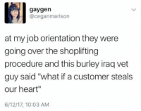 """Heart, Iraq, and Job: gaygen  @ceganmarlson  at my job orientation they were  going over the shoplifting  procedure and this burley iraq vet  guy said """"what if a customer steals  our heart""""  6/12/17, 10:03 AM"""
