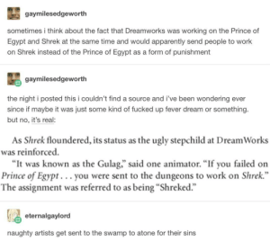 "Apparently, Prince, and Shrek: gaymilesedgeworth  sometimes i think about the fact that Dreamworks was working on the Prince of  Egypt and Shrek at the same time and would apparently send people to work  on Shrek instead of the Prince of Egypt as a form of punishment  gaymilesedgeworth  the night i posted this i couldn't find a source and i've been wondering ever  since if maybe it was just some kind of fucked up fever dream or something.  but no, it's real:  As Shrek floundered, its status as the ugly stepchild at Dream Works  was reinforced  ""It was known as the Gulag,"" said one animator. ""If you failed on  Prince of Egypt... you were sent to the dungeons to work on Shrek  The assignment was referred to as being ""Shreked.""  eternalgaylord  naughty artists get sent to the swamp to atone for their sins Sent to the Swamp"