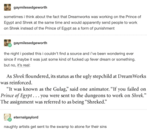 "Apparently, Prince, and Shrek: gaymilesedgeworth  sometimes i think about the fact that Dreamworks was working on the Prince of  Egypt and Shrek at the same time and would apparently send people to work  on Shrek instead of the Prince of Egypt as a form of punishment  gaymilesedgeworth  the night i posted this i couldn't find a source and i've been wondering ever  since if maybe it was just some kind of fucked up fever dream or something.  but no, it's real:  As Shrek floundered, its status as the ugly stepchild at Dream Works  was reinforced  ""It was known as the Gulag,"" said one animator. ""If you failed on  Prince of Egypt... you were sent to the dungeons to work on Shrek.""  The assignment was referred to as being ""Shreked.""  eternalgaylord  naughty artists get sent to the swamp to atone for their sins Sent to the Swamp"