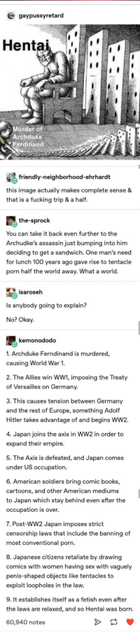 How the Assassination of Archduke Franz Ferndinand led to the creation of Hentai: gaypussyretard  Hentai  Murder of  Archduke  erdinand  friendly-neighborhood-ehrhardt  this image actually makes complete sense &  that is a fucking trip & a half.  the-sprock  You can take it back even further to the  Archudke's assassin just bumping into him  deciding to get a sandwich. One man's need  for lunch 100 years ago gave rise to tentacle  porn half the world away. What a world.  isaroseh  Is anybody going to explain?  No? Okay  kemonododo  1. Archduke Ferndinand is murdered,  causing World War 1.  2. The Allies win WW1, imposing the Treaty  of Versailles on Germany  3. This causes tension between Germany  and the rest of Europe, something Adolf  Hitler takes advantage of and begins WW2.  4. Japan joins the axis in WW2 in order to  expand their empire.  5. The Axis is defeated, and Japan comes  under US occupation  6. American soldiers bring comic books,  cartoons, and other American mediums  to Japan which stay behind even after the  occupation is over.  7. Post-WW2 Japan imposes strict  censorship laws that include the banning of  most conventional porn.  8. Japanese citizens retaliate by drawing  comics with women having sex with vaguely  penis-shaped objects like tentacles to  exploit loopholes in the law.  9. It establishes itself as a fetish even after  the laws are relaxed, and so Hentai was born.  60,940 notes How the Assassination of Archduke Franz Ferndinand led to the creation of Hentai