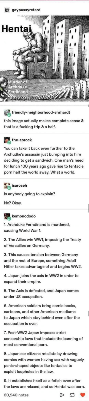 A quick history of hentai: gaypussyretard  Hentai  Murder of  Archduke  Ferdinand  friendly-neighborhood-ehrhardt  this image actually makes complete sense &  that is a fucking trip & a half.  the-sprock  You can take it back even further to the  Archudke's assassin just bumping into him  deciding to get a sandwich. One man's need  for lunch 100 years ago gave rise to tentacle  porn half the world away. What a world.  isaroseh  Is anybody going to explain?  No? Okay.  kemonododo  1. Archduke Ferndinand is murdered,  causing World War 1.  2. The Allies win WW1, imposing the Treaty  of Versailles on Germany.  3. This causes tension between Germany  and the rest of Europe, something Adolf  Hitler takes advantage of and begins WW2.  4. Japan joins the axis in WW2 in order to  expand their empire.  5. The Axis is defeated, and Japan comes  under US occupation.  6. American soldiers bring comic books,  cartoons, and other American mediums  to Japan which stay behind even after the  occupation is over.  7. Post-WW2 Japan imposes strict  censorship laws that include the banning of  most conventional porn.  8. Japanese citizens retaliate by drawing  comics with women having sex with vaguely  penis-shaped objects like tentacles to  exploit loopholes in the law.  9. It establishes itself as a fetish even after  the laws are relaxed, and so Hentai was born.  60,940 notes A quick history of hentai