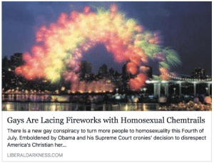 "Gif, Obama, and Supreme: Gays Are Lacing Fireworks with Homosexual Chemtrails  There is a new gay conspiracy to turn more people to homosexuality this Fourth of  July. Emboldened by Obama and his Supreme Court cronies' decision to disrespect  America's Christian her.  LIBERALDARKNESS.COM <figure class=""tmblr-full"" data-orig-width=""500"" data-orig-height=""281"" data-tumblr-attribution=""papermagazine:oo5KNGcUX_XXD3qkOnh72Q:ZnQYMy242gjlY"" data-orig-src=""https://66.media.tumblr.com/f736d8778b1b5d0a087b3601a7f39faf/tumblr_o4pcq8SiZc1qbvkmso1_500.gif""><img src=""https://66.media.tumblr.com/f736d8778b1b5d0a087b3601a7f39faf/tumblr_inline_oj84dhofmn1r4qsel_500.gif"" data-orig-width=""500"" data-orig-height=""281"" data-orig-src=""https://66.media.tumblr.com/f736d8778b1b5d0a087b3601a7f39faf/tumblr_o4pcq8SiZc1qbvkmso1_500.gif""/></figure>"