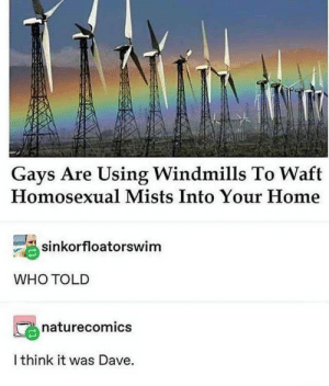 homosexual: Gays Are Using Windmills To Waft  Homosexual Mists Into Your Home  sinkorfloatorswim  WHO TOLD  naturecomics  I think it was Dave.
