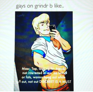 Grindr: gays on grindr b like..  Masc. Top, To  not interested in sex no  or fats, wanna hang out while  f out, not out D  ISGREET IS A MU  ST