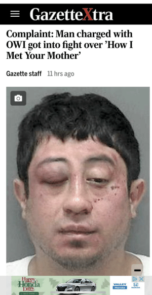 Ted would not approve: = GazetteXtra  Complaint: Man charged with  OWI got into fight over 'How I  Met Your Mother'  Gazette staff  11 hrs ago  Happy  Honda  Days  VALLEY  Honda  HONEMA  7334INT Ted would not approve