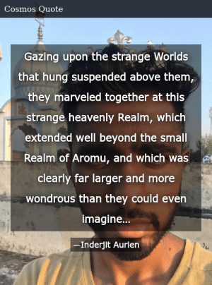 SIZZLE: Gazing upon the strange Worlds that hung suspended above them, they marveled together at this strange heavenly Realm, which extended well beyond the small Realm of Aromu, and which was clearly far larger and more wondrous than they could even imagine…