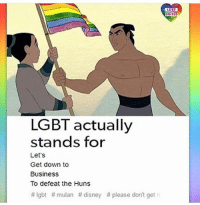 "Disney, Feminism, and Lgbt: GBT  UNITEO  LGBT actually  stands for  Let's  Get down to  Business  To defeat the Huns  #Igbt #mulan #disney # please don't get! HOTLINES: | LGBT Hotline: 8664887386 Suicide Hotline: 18002738255 Transgender Hotline: 8775658860 Self Harm Hotline: 18003668288 Abuse Hotline: 18007997233 Sexual Assault Hotline: 8779955247 Eating Disorder Hotline: 18009312237 Crisis Text Line: Text ""HOME"" 741-741 