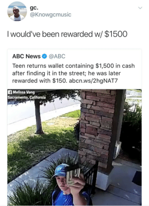 Abc, News, and Abc News: gC.  @Knowgcmusic  I would've been rewarded w  / $1500  ABC News@ABC  Teen returns wallet containing $1,500 in cash  after finding it in the street; he was later  rewarded with $150. abcn.ws/2hgNAT7  f Melissa Vang  Sacramento, California Self reward is the best reward.