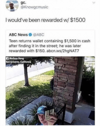 If you get what I'm saying...: gc.  @Knowgcmusic  I would've been rewarded w/ $1500  ABC News @ABC  Teen returns wallet containing $1,500 in cash  after finding it in the street; he was later  rewarded with $150. abcn.ws/2hgNAT7  Melissa Vang  Sacramento, California If you get what I'm saying...