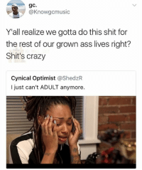 😂lol: gC.  @Knowgcmusic  Y'all realize we gotta do this shit for  the rest of our grown ass lives right?  Shit's crazy  Cynical Optimist @ShedzR  I just can't ADULT anymore. 😂lol