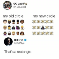 Bill Nye, Girl Memes, and Old: GC Ladd  @_LitLadd  my old circle  my new circle  Bill Nye o  @BillNye  That's a rectangle 😂😂😂😂😂😂😂