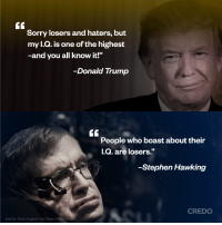 """Donald Trump, Memes, and Sorry: GC  Sorry losers and haters, but  my l.Q. is one of the highest  -and you all know it!""""  -Donald Trump  GC  People who boast about their  I.Q  05  -Stephen Hawking  CREDO  photos: Drew Angerer, Joel Saget We are going to miss Stephen Hawking.  Like CREDO Mobile for more like this."""