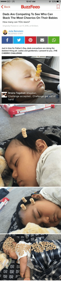 me as a parent 😂: GCI LTE  10:47 AM  BuzzFeeD  Back  Dads Are Competing To See Who Can  Stack The Most Cheerios On Their Babies  How many can YOU stack?  Originally Posted on Jun 17, 2016, at 10:O3am.  Julia Reinstein  BUZZFEED STAFF  Just in time for Father's Day, dads everywhere are doing the  daddest thing yet. Ladies and gentlemen, l present to you...THE  CHEERIO CHALLENGE.  Briana Tagaban atagaban  Challenge accepted.. Challenge got out of  hand   ex   Q)  000  80 9ae 滯 yaSE  00  에N  血es00 069  000  00  O  藏藏髁 me as a parent 😂