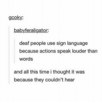 I know a lil sign language Follow me (@whoaciety) for more 💓 - - - - - [tags: textpost textposts wtftumblr funnytumblr tumblrlol tumblrtextpost tumblrtextposts tumblr funnytextpost funnytextposts tumblrfunny ifunny relatable relatabletextpost rt slime relatablepost asmr 314tim meme lmao shrek spongebob trickshot 😂 pepe textpostaccount cohmedy funny satan ]: gcoky:  babyferaligator:  deaf people use sign language  because actions speak louder than  words  and all this time i thought it was  because they couldn't hear I know a lil sign language Follow me (@whoaciety) for more 💓 - - - - - [tags: textpost textposts wtftumblr funnytumblr tumblrlol tumblrtextpost tumblrtextposts tumblr funnytextpost funnytextposts tumblrfunny ifunny relatable relatabletextpost rt slime relatablepost asmr 314tim meme lmao shrek spongebob trickshot 😂 pepe textpostaccount cohmedy funny satan ]