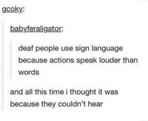 I thought they used Braille.: gcoky:  babyferaligator:  deaf people use sign language  because actions speak louder than  words  and all this time i thought it was  because they couldn't hear I thought they used Braille.